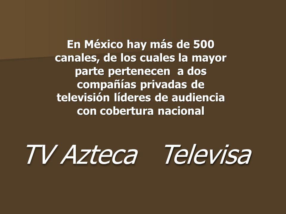 TV Azteca TelevisaTelevisa En México hay más de 500 canales, de los cuales la mayor parte pertenecen a dos compañías privadas de televisión líderes de