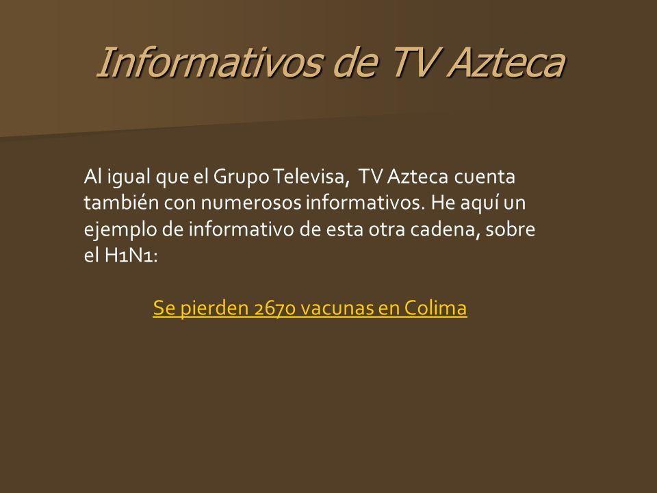 Informativos de TV Azteca Al igual que el Grupo Televisa, TV Azteca cuenta también con numerosos informativos. He aquí un ejemplo de informativo de es