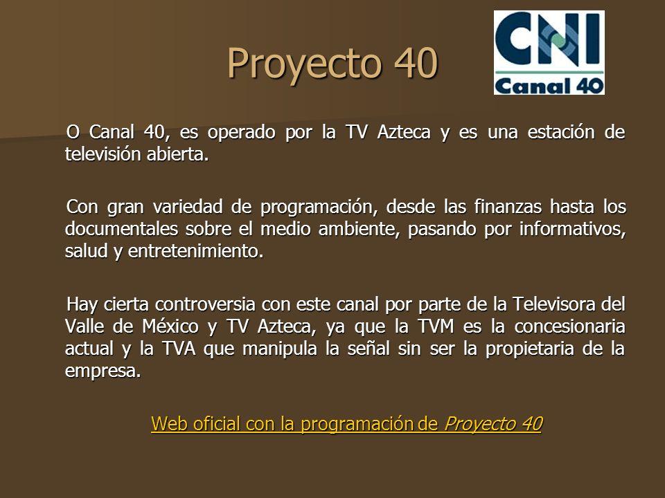 Proyecto 40 O Canal 40, es operado por la TV Azteca y es una estación de televisión abierta. Con gran variedad de programación, desde las finanzas has
