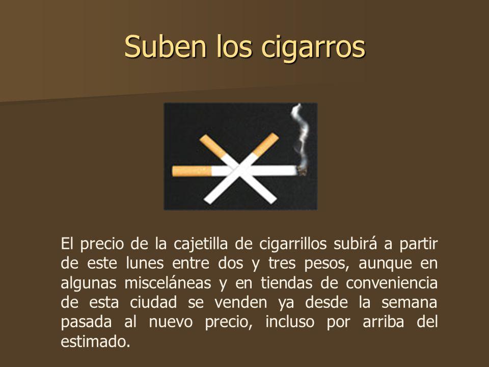 Suben los cigarros El precio de la cajetilla de cigarrillos subirá a partir de este lunes entre dos y tres pesos, aunque en algunas misceláneas y en t