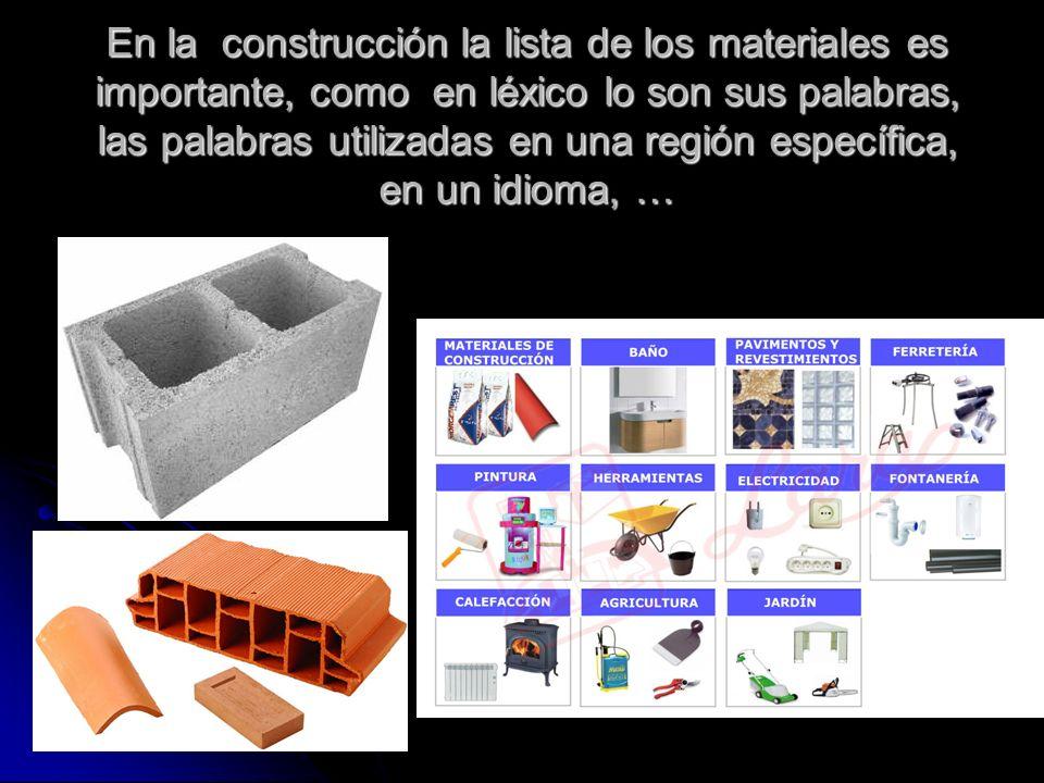 En la construcción la lista de los materiales es importante, como en léxico lo son sus palabras, las palabras utilizadas en una región específica, en