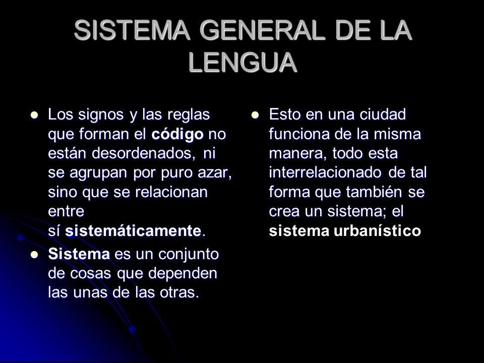 SISTEMA GENERAL DE LA LENGUA Los signos y las reglas que forman el código no están desordenados, ni se agrupan por puro azar, sino que se relacionan e