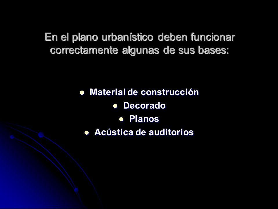 En el plano urbanístico deben funcionar correctamente algunas de sus bases: Material de construcción Material de construcción Decorado Decorado Planos