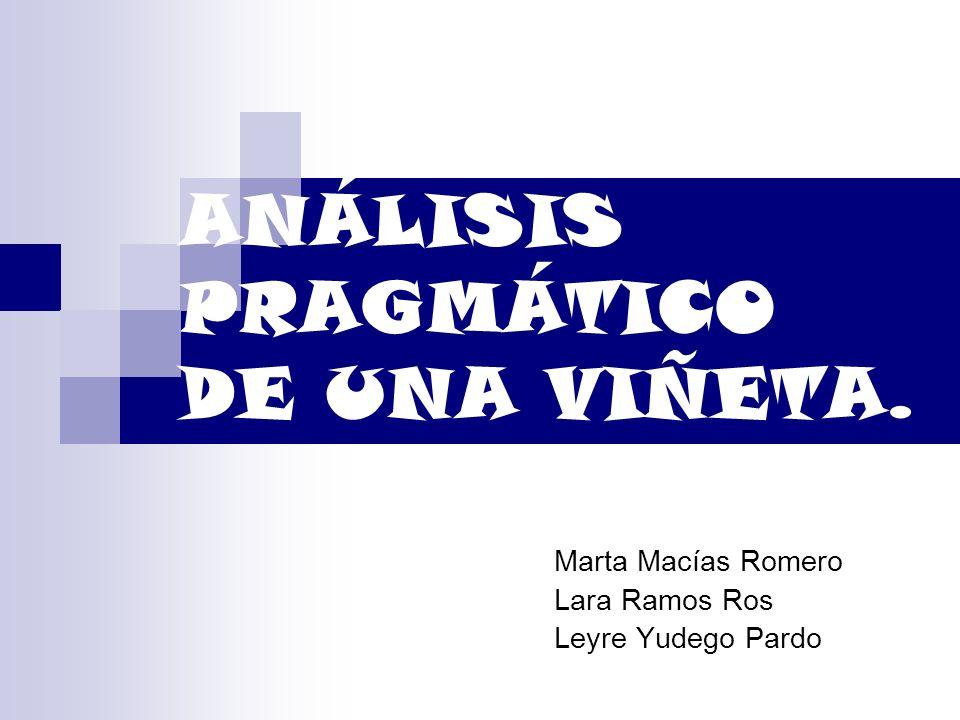 ANÁLISIS PRAGMÁTICO DE UNA VIÑETA. Marta Macías Romero Lara Ramos Ros Leyre Yudego Pardo