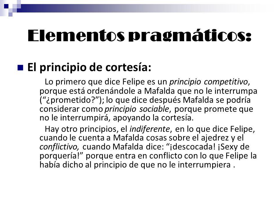 Elementos pragmáticos: El principio de cortesía: Lo primero que dice Felipe es un principio competitivo, porque está ordenándole a Mafalda que no le i