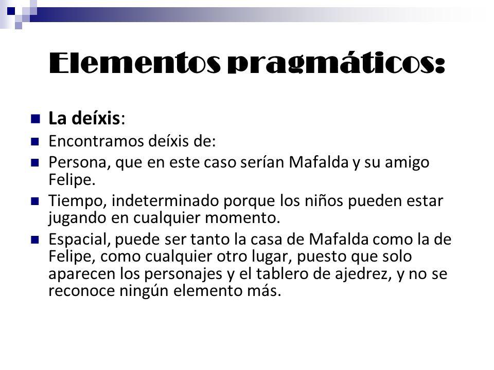 Elementos pragmáticos: La deíxis: Encontramos deíxis de: Persona, que en este caso serían Mafalda y su amigo Felipe. Tiempo, indeterminado porque los