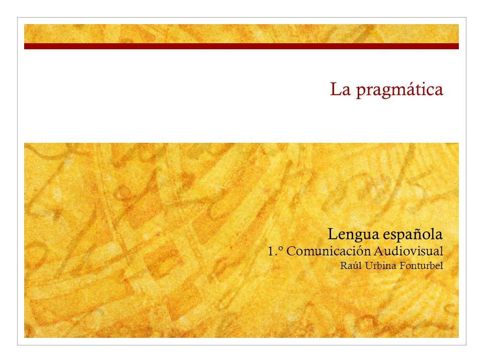 La pragmática Lengua española 1.º Comunicación Audiovisual Raúl Urbina Fonturbel