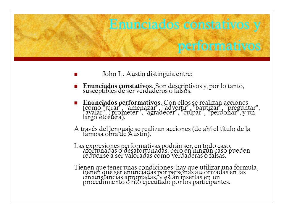 Enunciados constativos y performativos John L. Austin distinguía entre: Enunciados constativos. Son descriptivos y, por lo tanto, susceptibles de ser