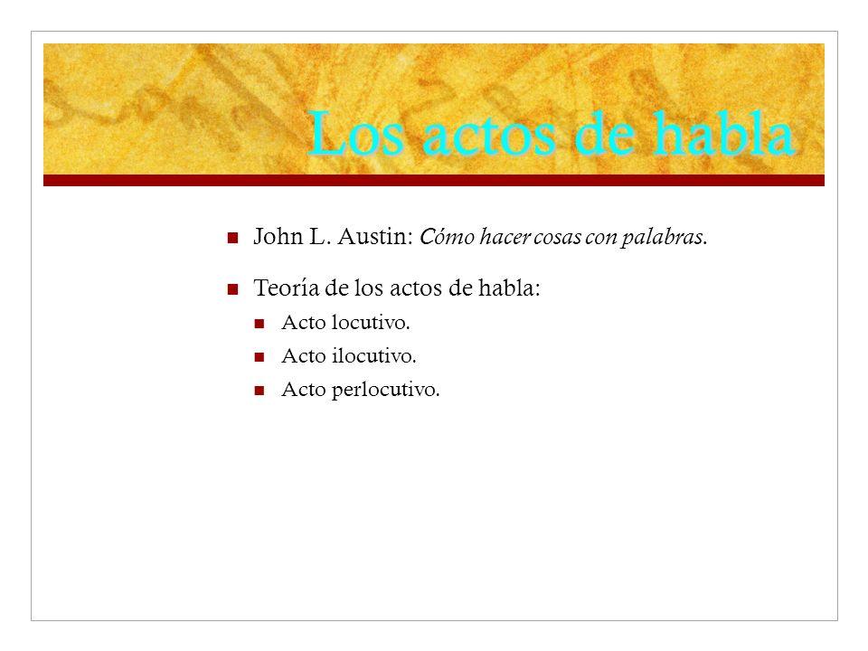 Los actos de habla John L. Austin: Cómo hacer cosas con palabras. Teoría de los actos de habla: Acto locutivo. Acto ilocutivo. Acto perlocutivo.