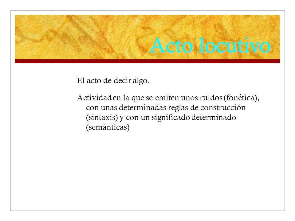 Acto locutivo El acto de decir algo. Actividad en la que se emiten unos ruidos (fonética), con unas determinadas reglas de construcción (sintaxis) y c