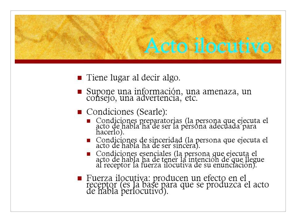 Acto ilocutivo Tiene lugar al decir algo. Supone una información, una amenaza, un consejo, una advertencia, etc. Condiciones (Searle): Condiciones pre