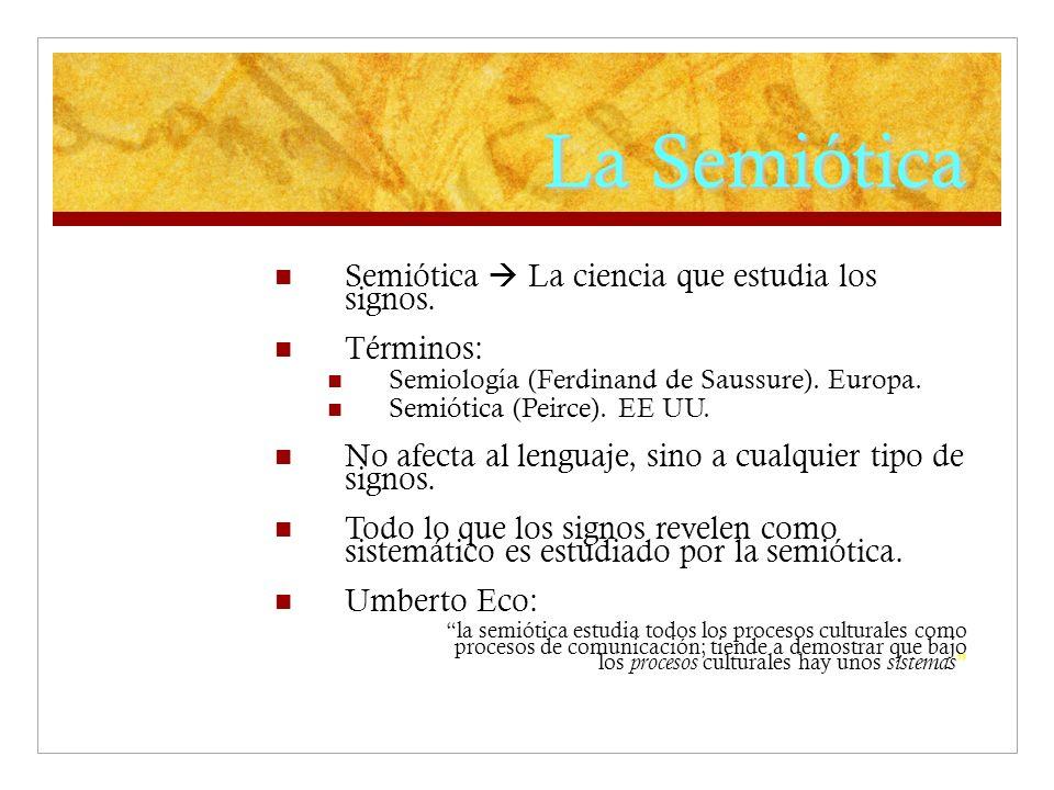 La Semiótica Semiótica La ciencia que estudia los signos. Términos: Semiología (Ferdinand de Saussure). Europa. Semiótica (Peirce). EE UU. No afecta a