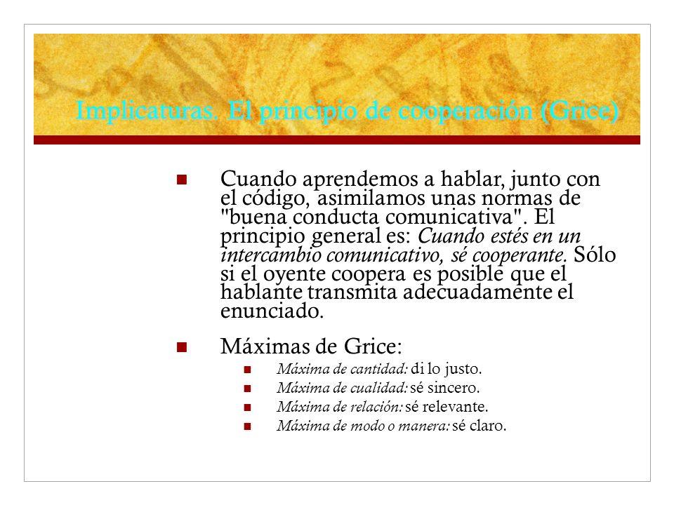 Implicaturas. El principio de cooperación (Grice) Cuando aprendemos a hablar, junto con el código, asimilamos unas normas de