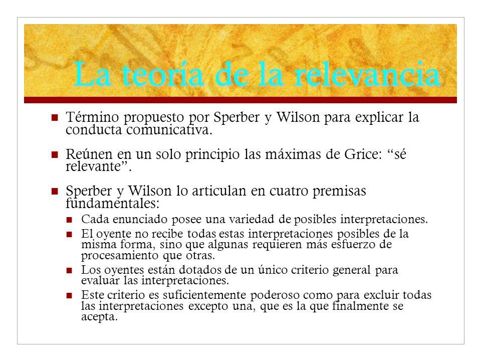 La teoría de la relevancia Término propuesto por Sperber y Wilson para explicar la conducta comunicativa.