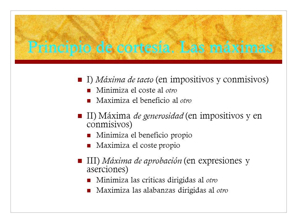 Principio de cortesía. Las máximas I) Máxima de tacto (en impositivos y conmisivos) Minimiza el coste al otro Maximiza el beneficio al otro II) Máxima