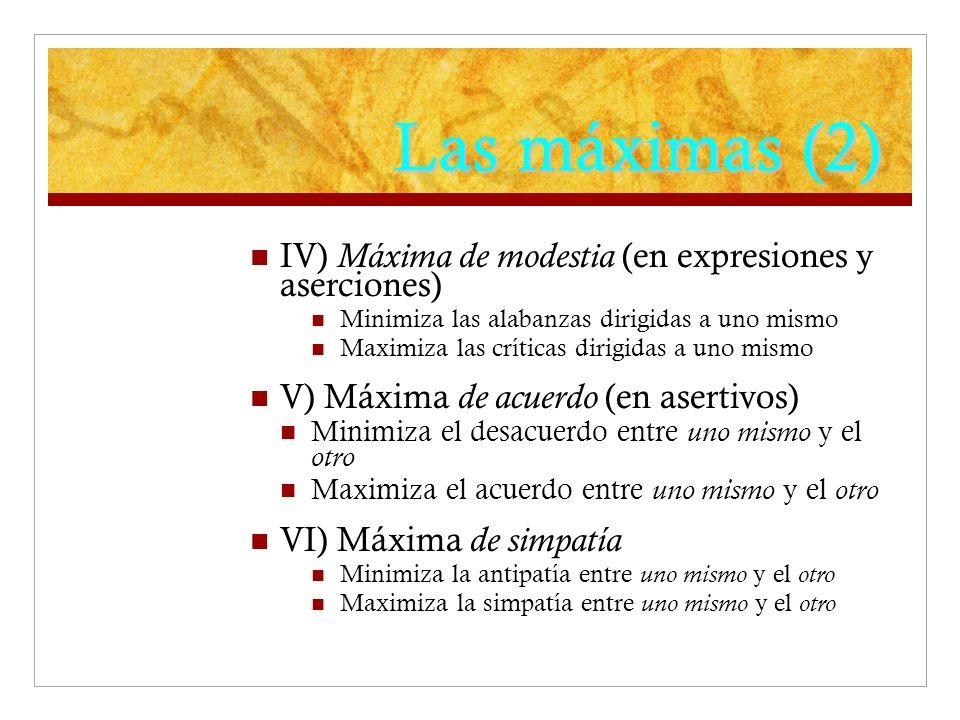 Las máximas (2) IV) Máxima de modestia (en expresiones y aserciones) Minimiza las alabanzas dirigidas a uno mismo Maximiza las críticas dirigidas a uno mismo V) Máxima de acuerdo (en asertivos) Minimiza el desacuerdo entre uno mismo y el otro Maximiza el acuerdo entre uno mismo y el otro VI) Máxima de simpatía Minimiza la antipatía entre uno mismo y el otro Maximiza la simpatía entre uno mismo y el otro