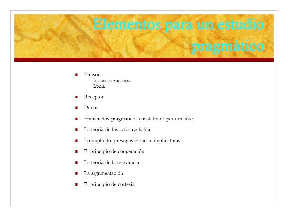 Elementos para un estudio pragmático Emisor Instancias emisoras. Ironía Receptor Deixis Enunciados pragmático: constativo / performativo La teoría de