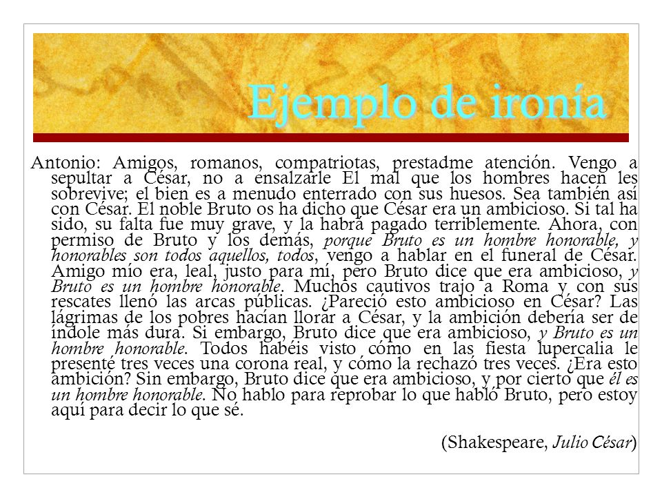 Ejemplo de ironía Antonio: Amigos, romanos, compatriotas, prestadme atención. Vengo a sepultar a César, no a ensalzarle El mal que los hombres hacen l