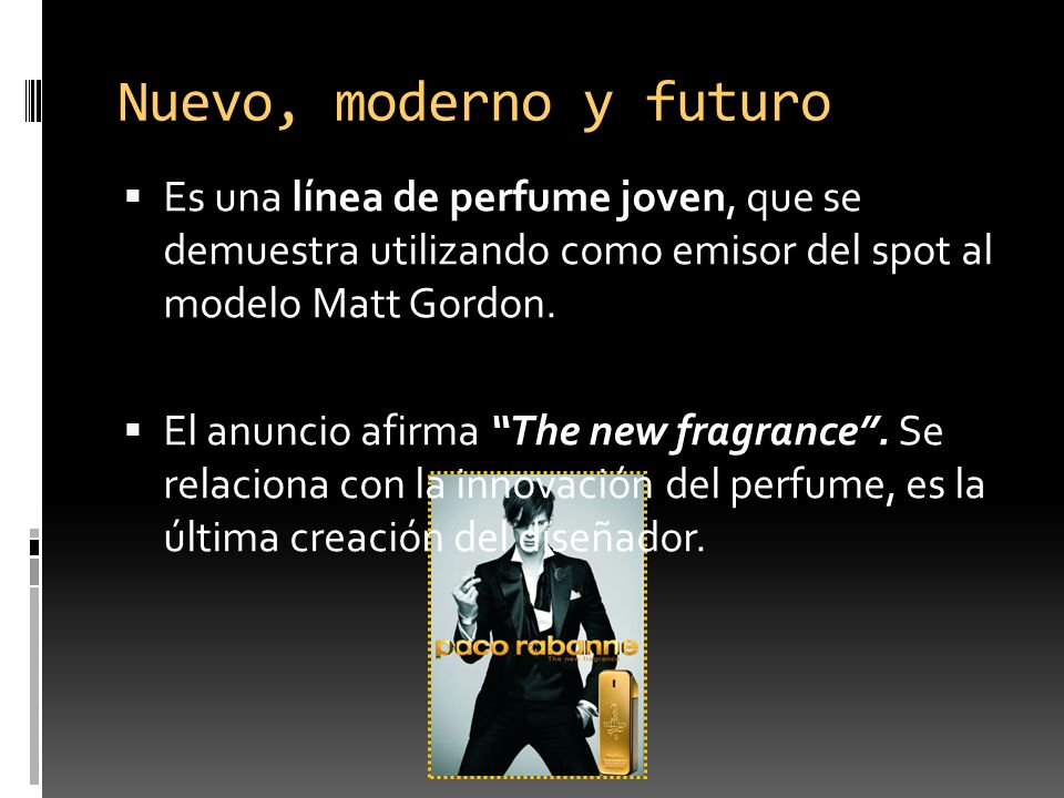 Nuevo, moderno y futuro Es una línea de perfume joven, que se demuestra utilizando como emisor del spot al modelo Matt Gordon. El anuncio afirma The n