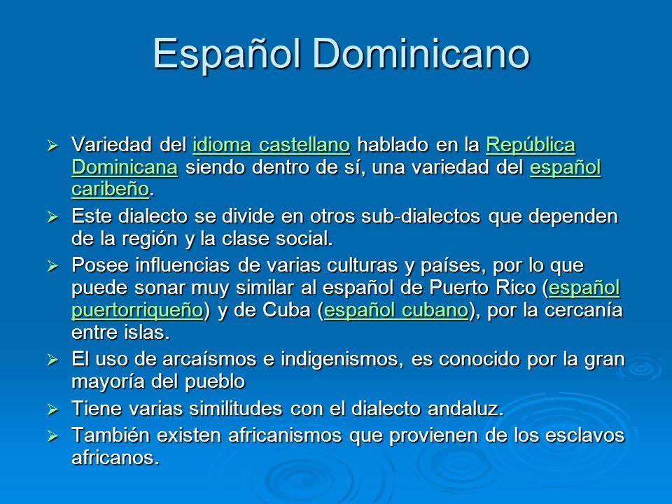 Español Dominicano Variedad del idioma castellano hablado en la República Dominicana siendo dentro de sí, una variedad del español caribeño. Variedad