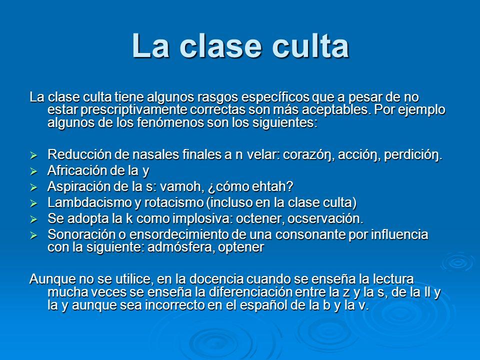 La clase culta La clase culta tiene algunos rasgos específicos que a pesar de no estar prescriptivamente correctas son más aceptables. Por ejemplo alg