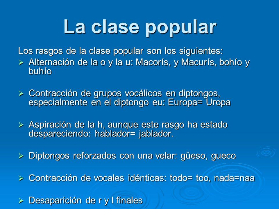 La clase popular Los rasgos de la clase popular son los siguientes: Alternación de la o y la u: Macorís, y Macurís, bohío y buhío Alternación de la o