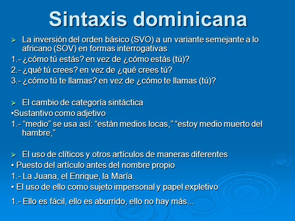 Sintaxis dominicana La inversión del orden básico (SVO) a un variante semejante a lo africano (SOV) en formas interrogativas La inversión del orden bá