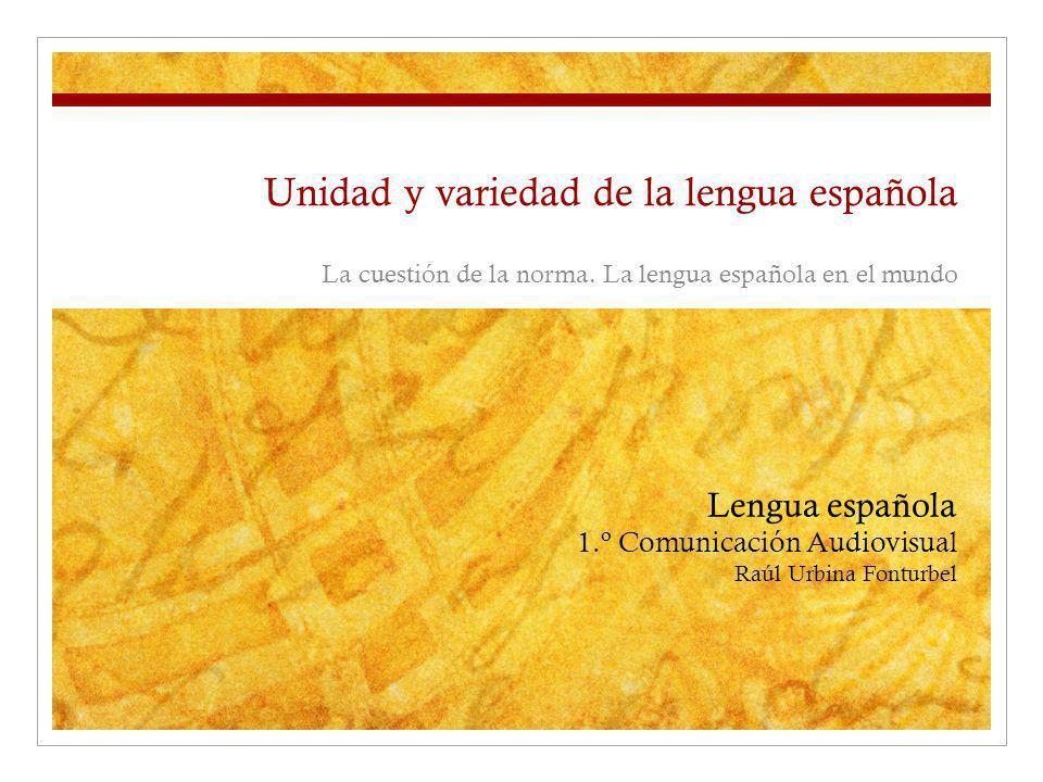 Unidad y variedad de la lengua española La cuestión de la norma. La lengua española en el mundo Lengua española 1.º Comunicación Audiovisual Raúl Urbi