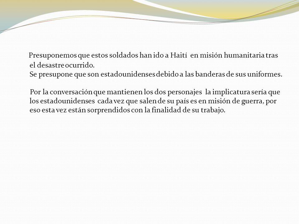 Presuponemos que estos soldados han ido a Haití en misión humanitaria tras el desastre ocurrido. Se presupone que son estadounidenses debido a las ban