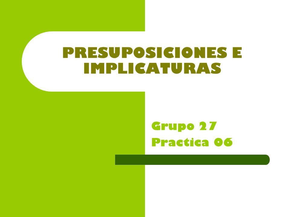 PRESUPOSICIONES E IMPLICATURAS Grupo 27 Practica 06