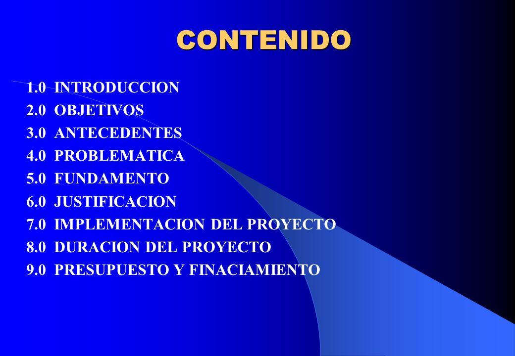 CONTENIDO 1.0 INTRODUCCION 2.0 OBJETIVOS 3.0 ANTECEDENTES 4.0 PROBLEMATICA 5.0 FUNDAMENTO 6.0 JUSTIFICACION 7.0 IMPLEMENTACION DEL PROYECTO 8.0 DURACI