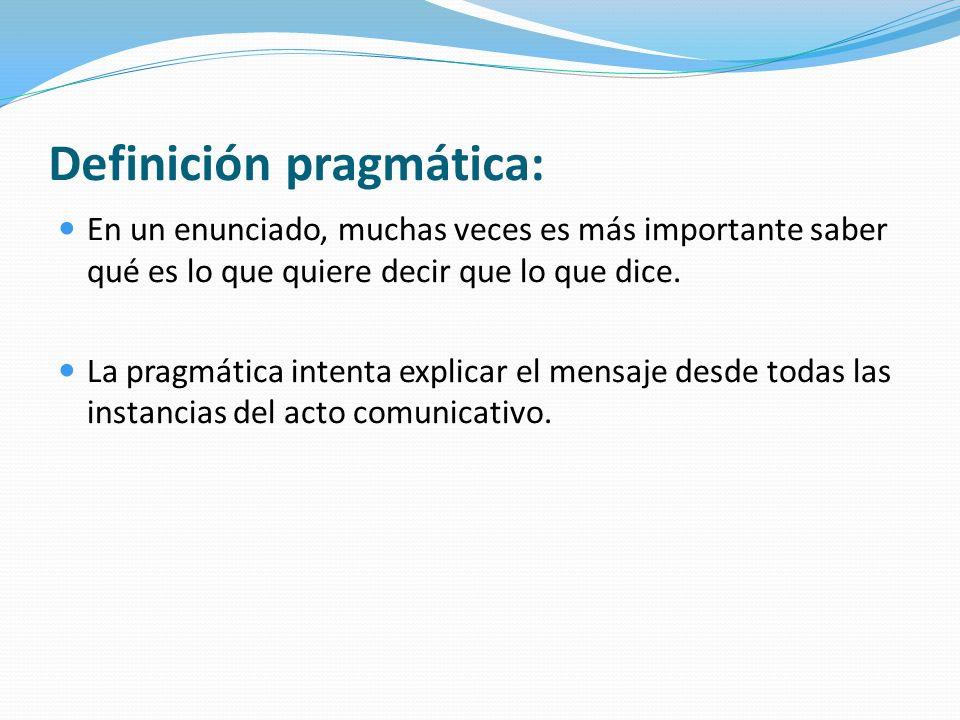 Definición pragmática: En un enunciado, muchas veces es más importante saber qué es lo que quiere decir que lo que dice. La pragmática intenta explica