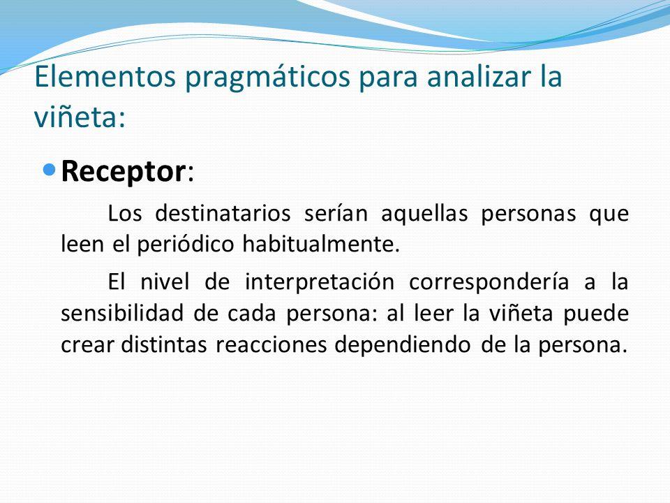 Elementos pragmáticos para analizar la viñeta: Receptor: Los destinatarios serían aquellas personas que leen el periódico habitualmente. El nivel de i