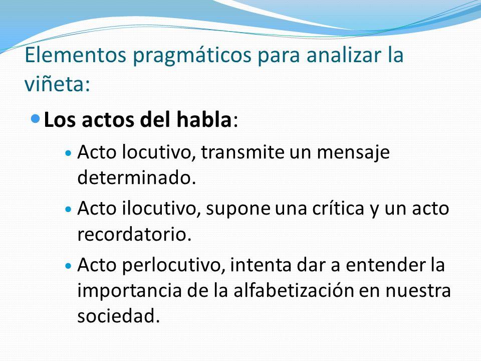 Elementos pragmáticos para analizar la viñeta: Los actos del habla: Acto locutivo, transmite un mensaje determinado. Acto ilocutivo, supone una crític