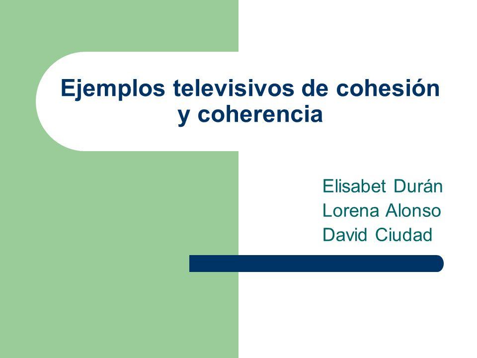 Ejemplos televisivos de cohesión y coherencia Elisabet Durán Lorena Alonso David Ciudad