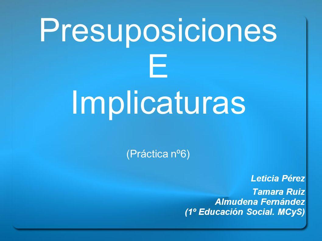 Presuposiciones E Implicaturas (Práctica nº6) Leticia Pérez Tamara Ruiz Almudena Fernández (1º Educación Social. MCyS)