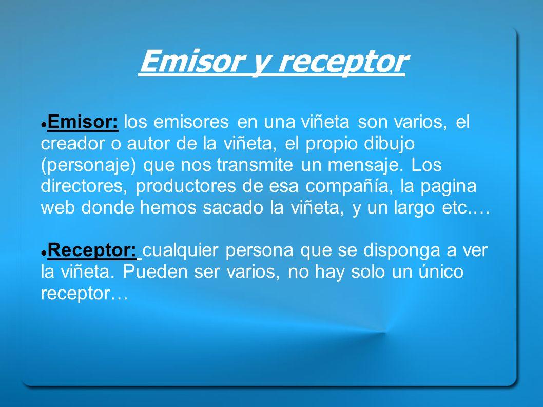 Emisor y receptor Emisor: los emisores en una viñeta son varios, el creador o autor de la viñeta, el propio dibujo (personaje) que nos transmite un me