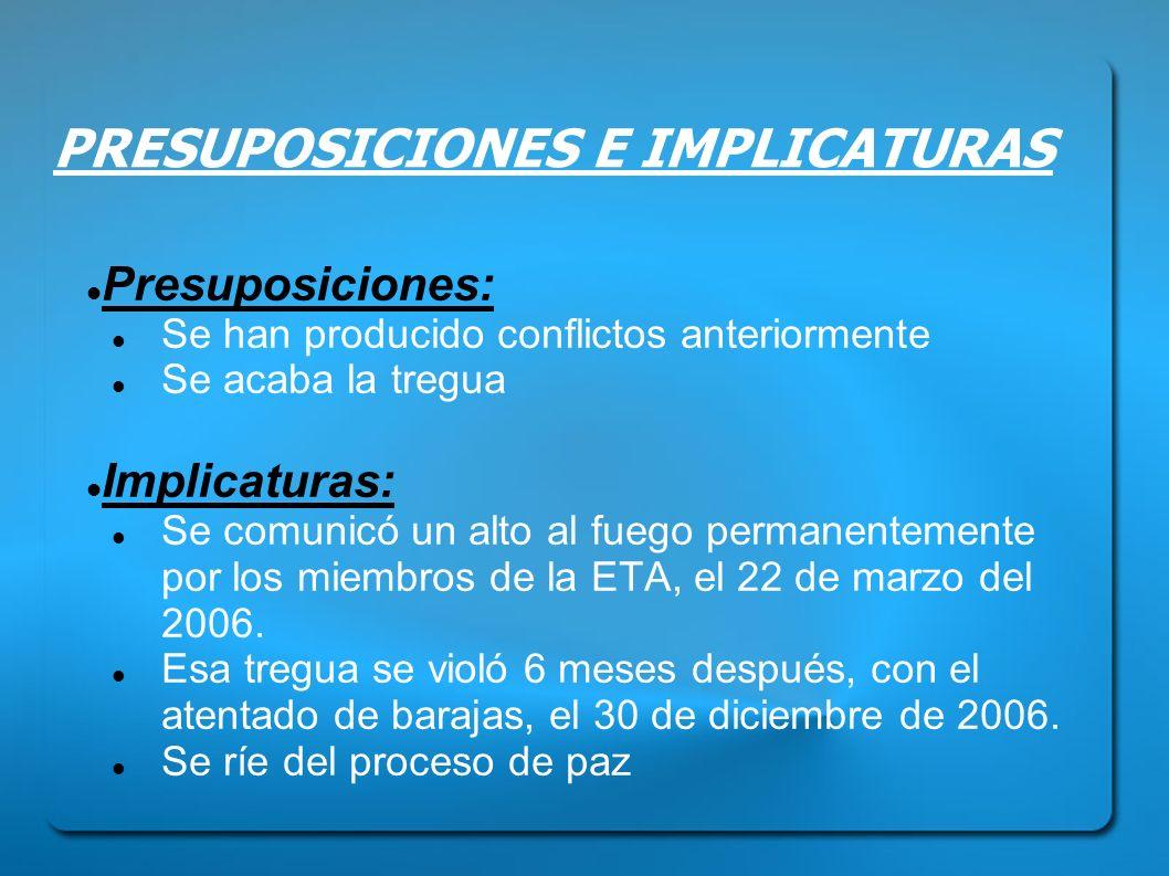 PRESUPOSICIONES E IMPLICATURAS Presuposiciones: Se han producido conflictos anteriormente Se acaba la tregua Implicaturas: Se comunicó un alto al fueg