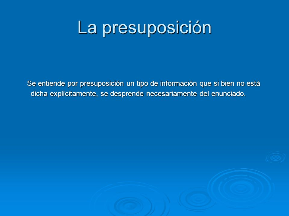 La presuposición Se entiende por presuposición un tipo de información que si bien no está dicha explícitamente, se desprende necesariamente del enunciado.