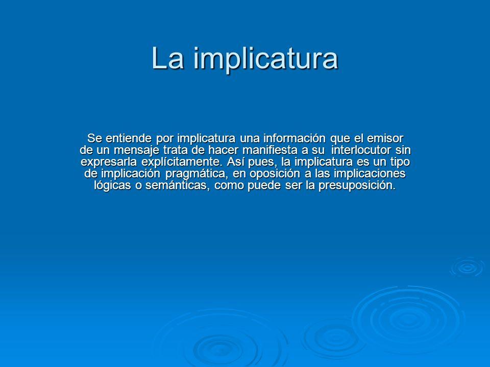 La implicatura Se entiende por implicatura una información que el emisor de un mensaje trata de hacer manifiesta a su interlocutor sin expresarla explícitamente.