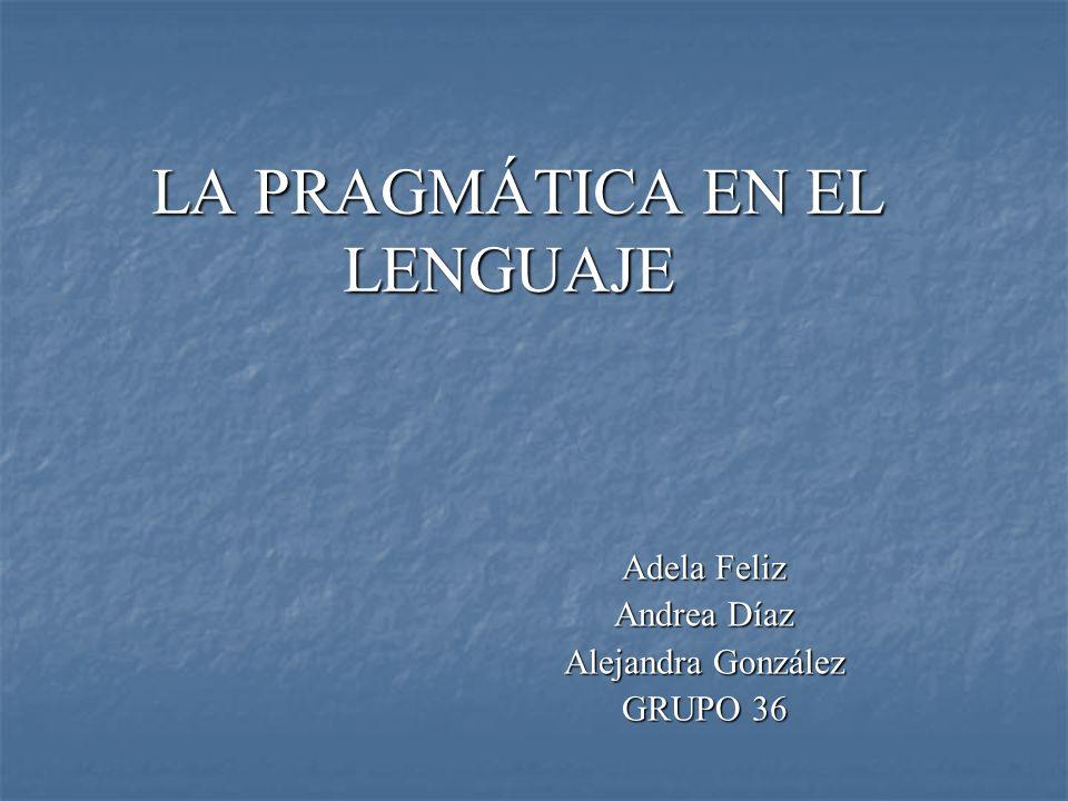 LA PRAGMÁTICA EN EL LENGUAJE LA PRAGMÁTICA EN EL LENGUAJE Adela Feliz Andrea Díaz Alejandra González GRUPO 36