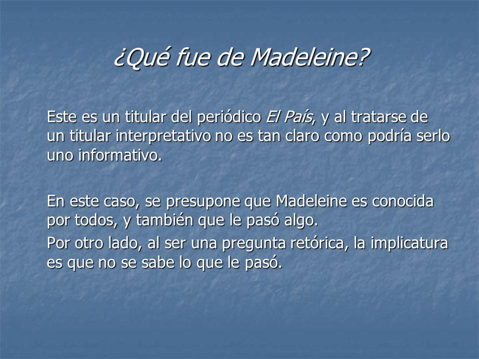 ¿Qué fue de Madeleine? Este es un titular del periódico El País, y al tratarse de un titular interpretativo no es tan claro como podría serlo uno info