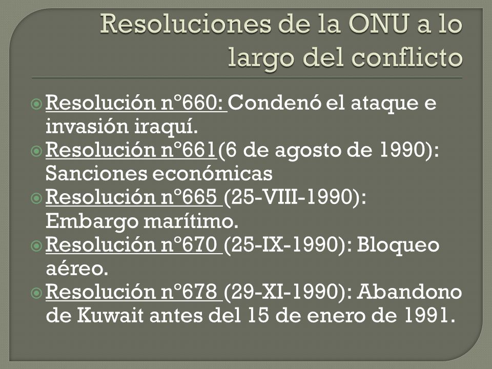 Consejo de Seguridad de las Naciones Unidas y la Liga Arabe condenaron inmediatamente la invasión 6 de Agosto de 1990 se autorizan las medidas económicas contra Irak (embargo económico )