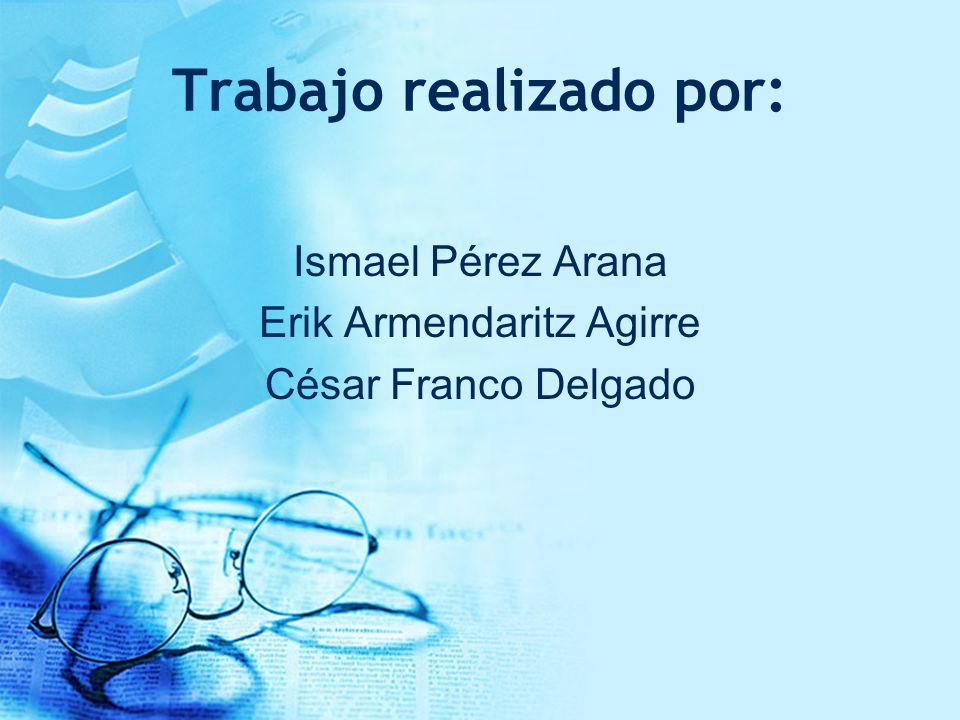 Trabajo realizado por: Ismael Pérez Arana Erik Armendaritz Agirre César Franco Delgado