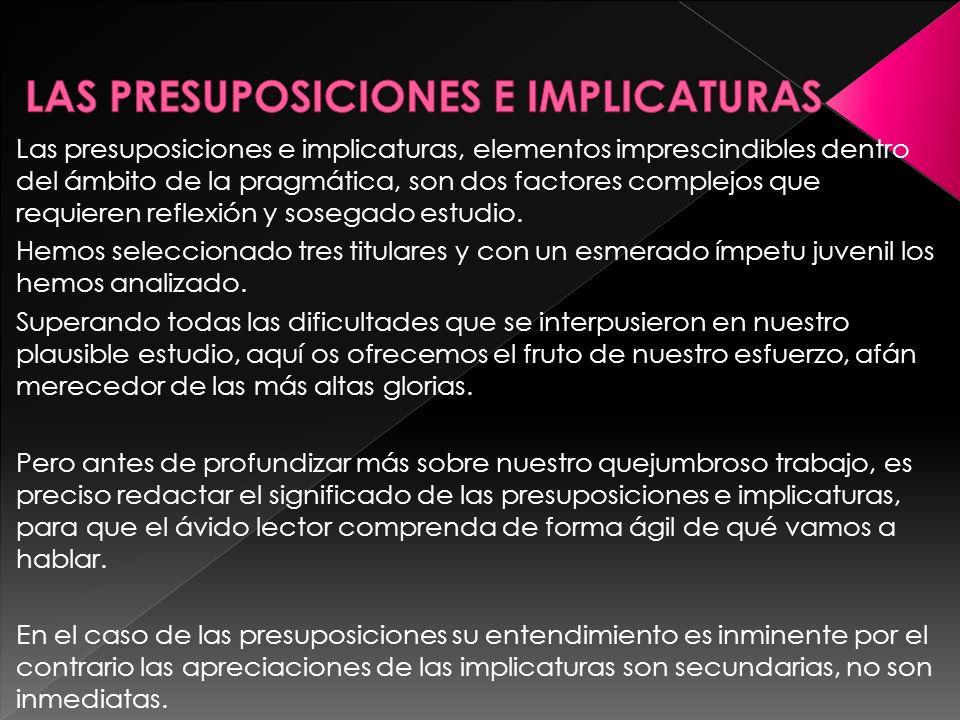 Las presuposiciones e implicaturas, elementos imprescindibles dentro del ámbito de la pragmática, son dos factores complejos que requieren reflexión y