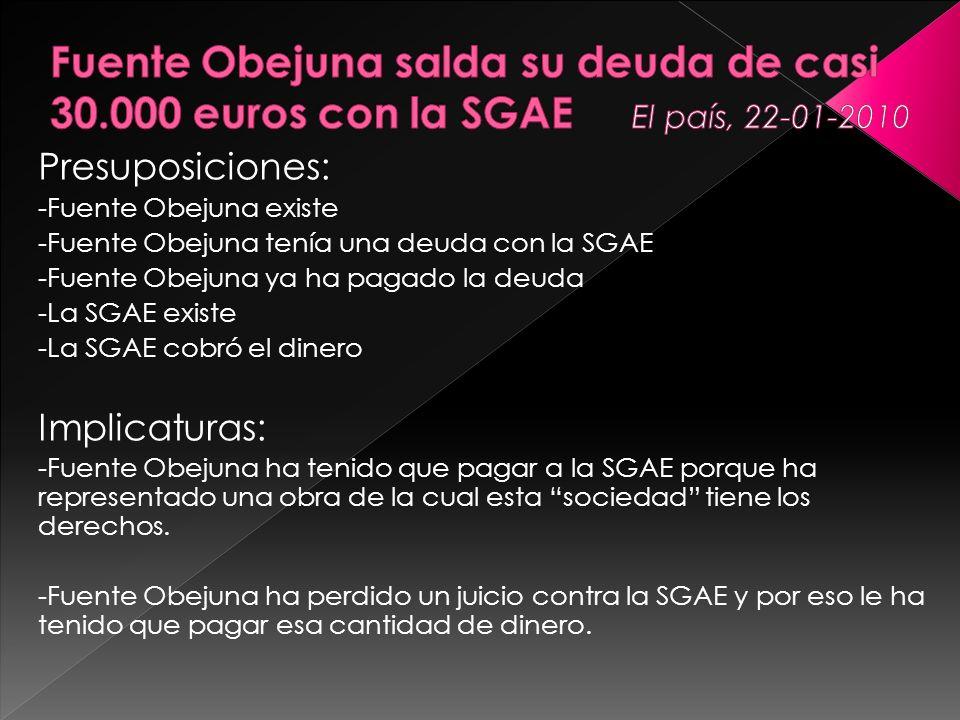 Presuposiciones: -Fuente Obejuna existe -Fuente Obejuna tenía una deuda con la SGAE -Fuente Obejuna ya ha pagado la deuda -La SGAE existe -La SGAE cob