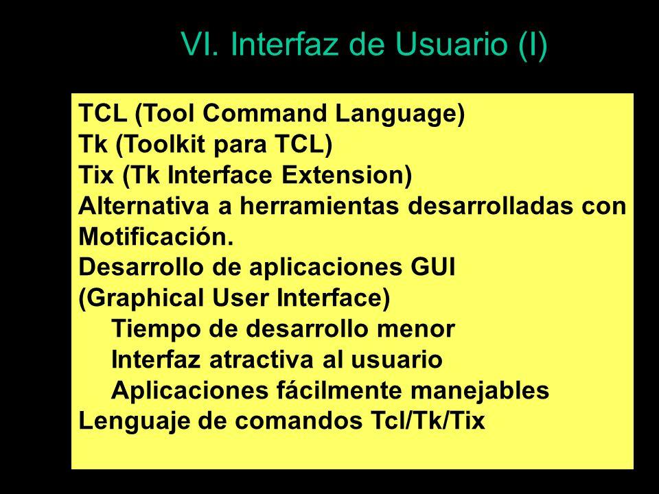 VI. Interfaz de Usuario (I) TCL (Tool Command Language) Tk (Toolkit para TCL) Tix (Tk Interface Extension) Alternativa a herramientas desarrolladas co