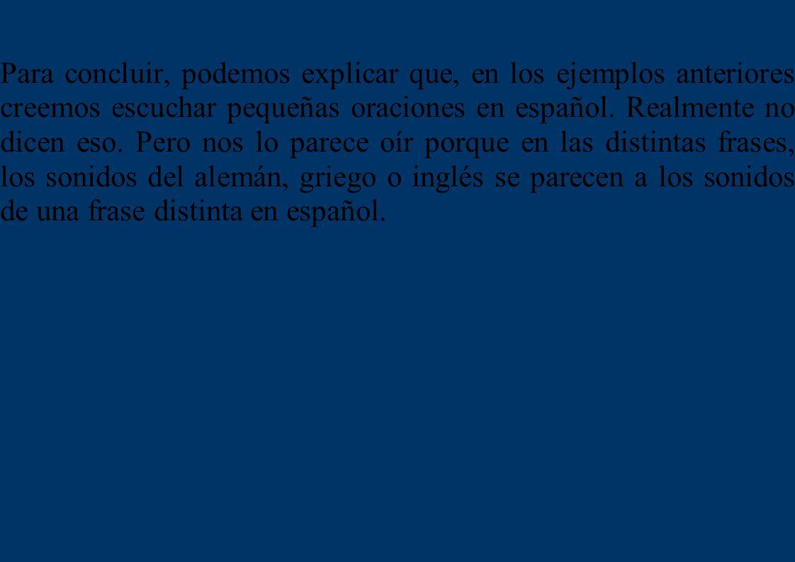 Para concluir, podemos explicar que, en los ejemplos anteriores creemos escuchar pequeñas oraciones en español. Realmente no dicen eso. Pero nos lo pa