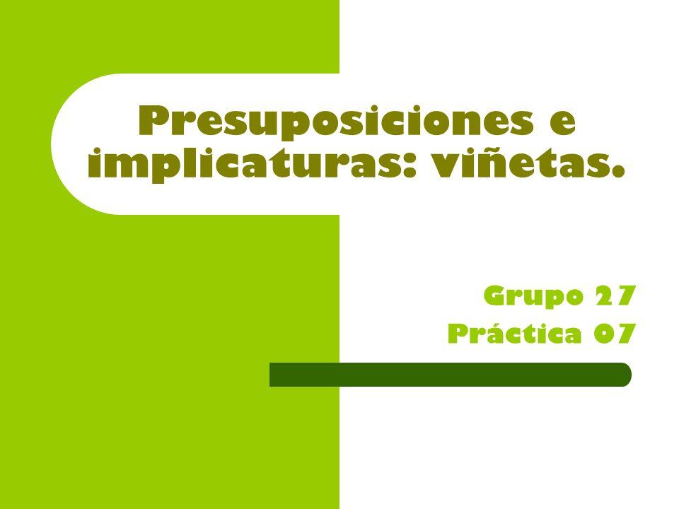 Presuposiciones e implicaturas: viñetas. Grupo 27 Práctica 07