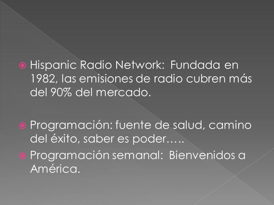 Hispanic Radio Network: Fundada en 1982, las emisiones de radio cubren más del 90% del mercado. Programación: fuente de salud, camino del éxito, saber
